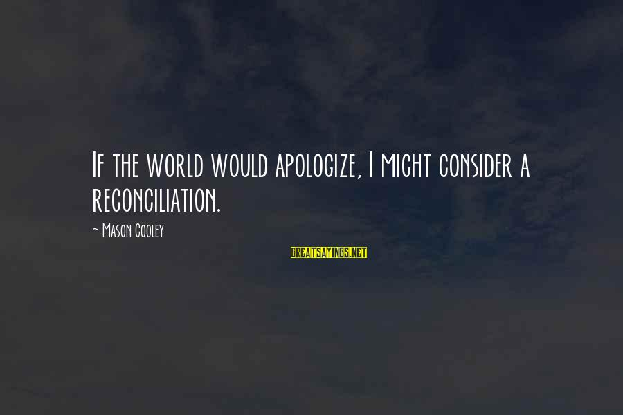 Mason Cooley Sayings By Mason Cooley: If the world would apologize, I might consider a reconciliation.