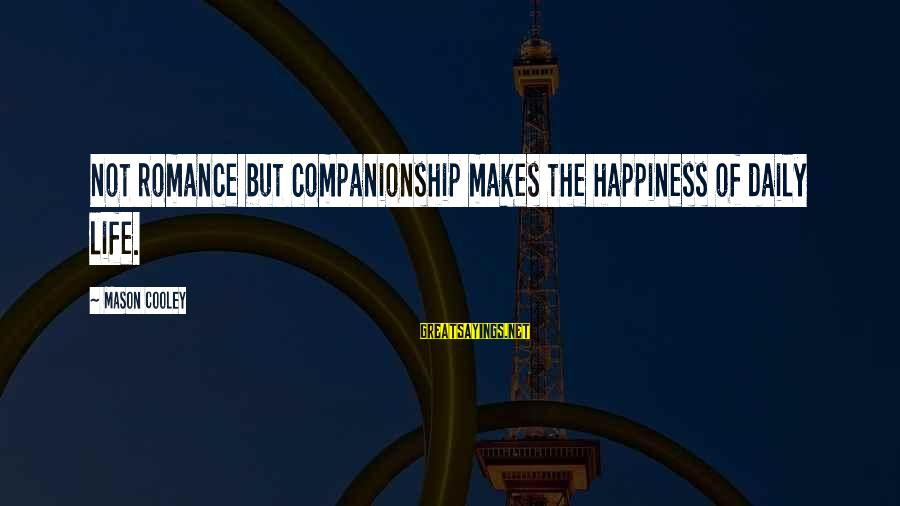 Mason Cooley Sayings By Mason Cooley: Not romance but companionship makes the happiness of daily life.