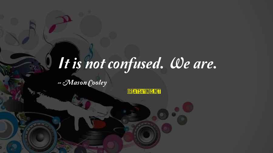 Mason Cooley Sayings By Mason Cooley: It is not confused. We are.