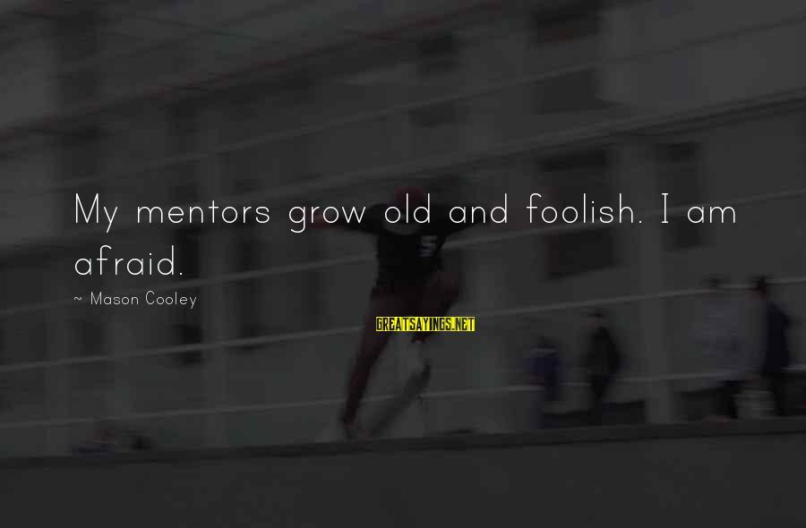 Mason Cooley Sayings By Mason Cooley: My mentors grow old and foolish. I am afraid.