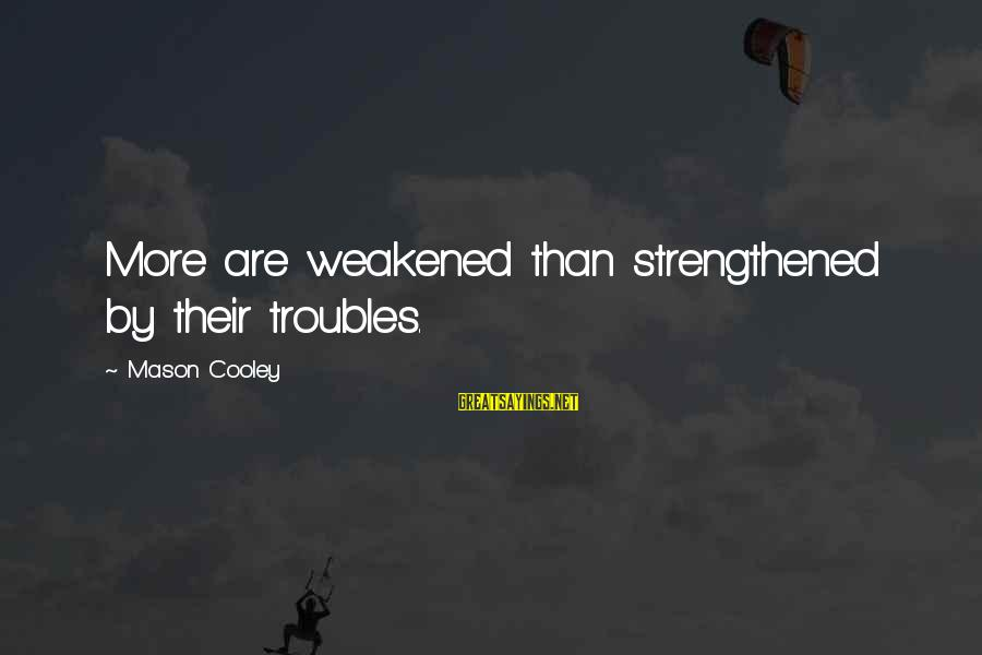 Mason Cooley Sayings By Mason Cooley: More are weakened than strengthened by their troubles.
