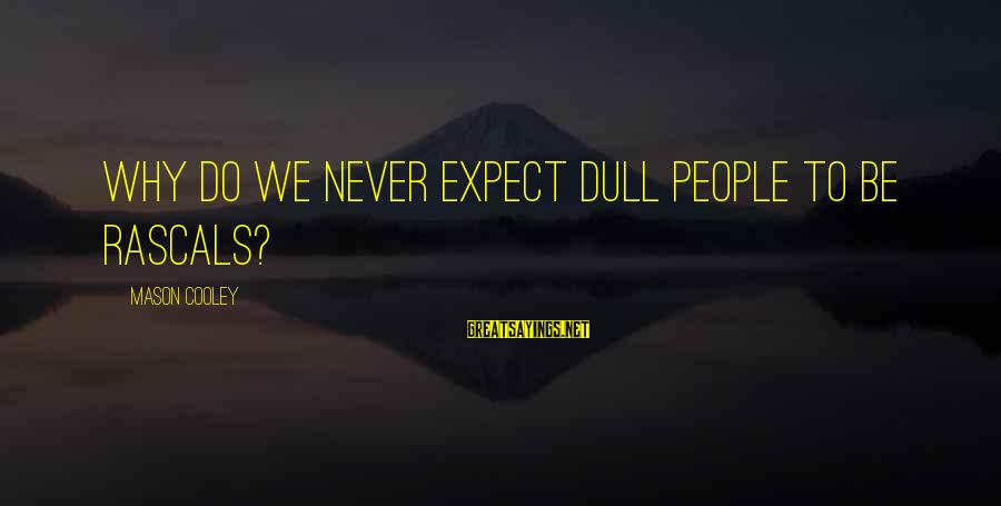 Mason Cooley Sayings By Mason Cooley: Why do we never expect dull people to be rascals?