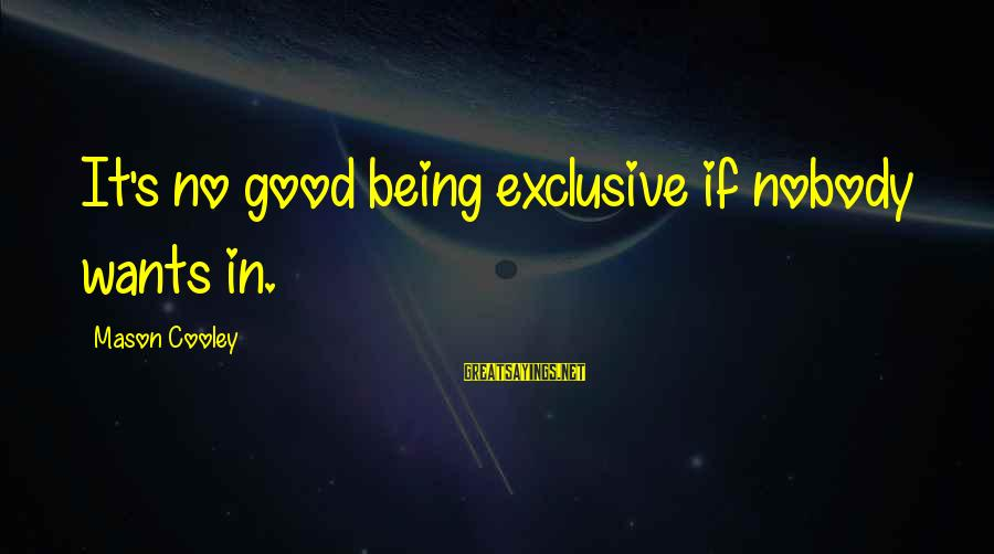 Mason Cooley Sayings By Mason Cooley: It's no good being exclusive if nobody wants in.