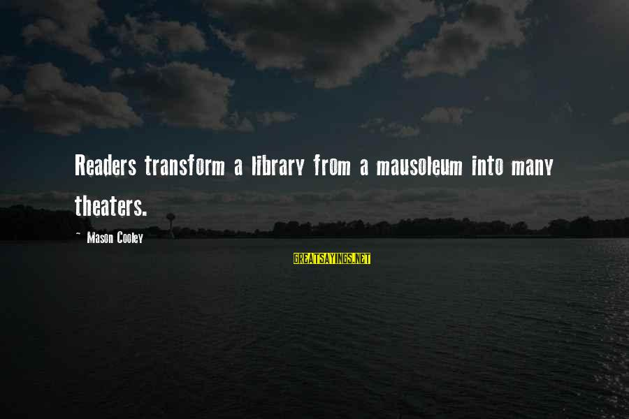 Mason Cooley Sayings By Mason Cooley: Readers transform a library from a mausoleum into many theaters.