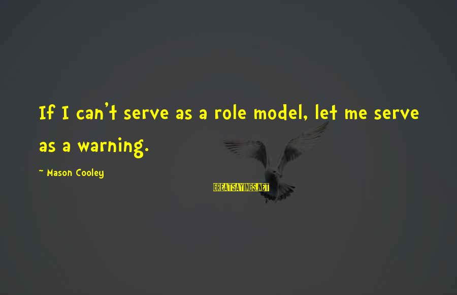 Mason Cooley Sayings By Mason Cooley: If I can't serve as a role model, let me serve as a warning.