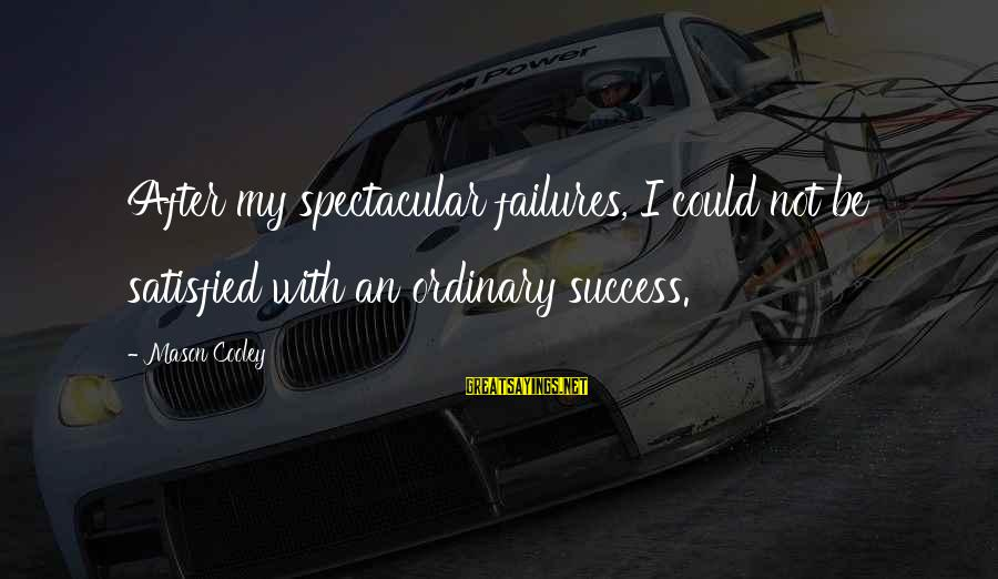 Mason Cooley Sayings By Mason Cooley: After my spectacular failures, I could not be satisfied with an ordinary success.