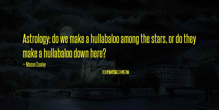 Mason Cooley Sayings By Mason Cooley: Astrology: do we make a hullabaloo among the stars, or do they make a hullabaloo