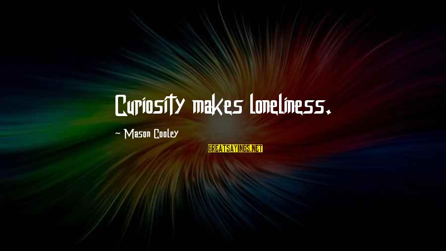 Mason Cooley Sayings By Mason Cooley: Curiosity makes loneliness.