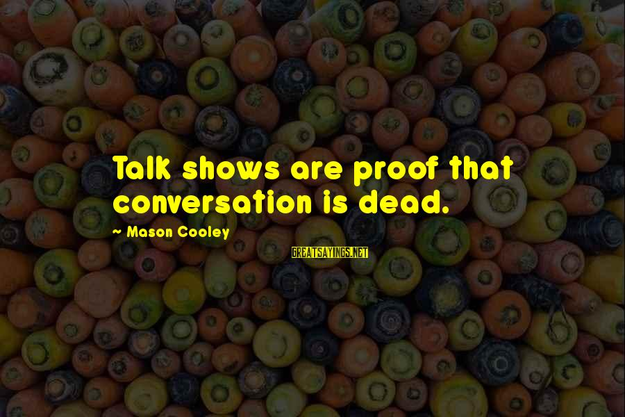 Mason Cooley Sayings By Mason Cooley: Talk shows are proof that conversation is dead.