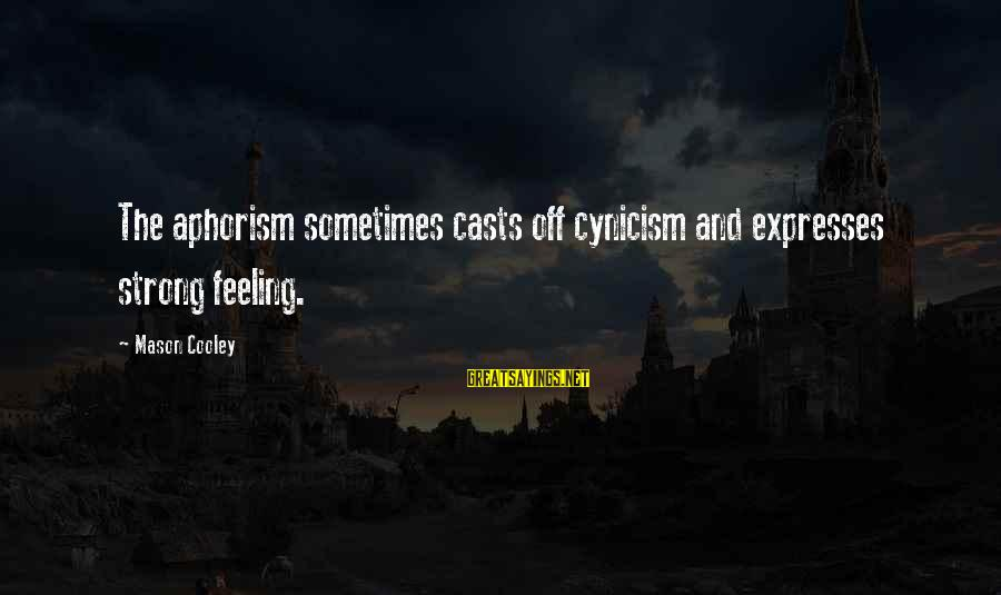 Mason Cooley Sayings By Mason Cooley: The aphorism sometimes casts off cynicism and expresses strong feeling.