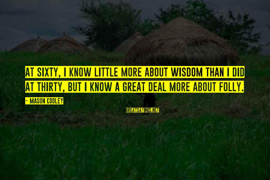 Mason Cooley Sayings By Mason Cooley: At sixty, I know little more about wisdom than I did at thirty, but I