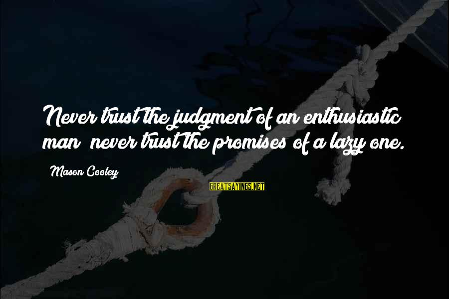 Mason Cooley Sayings By Mason Cooley: Never trust the judgment of an enthusiastic man; never trust the promises of a lazy