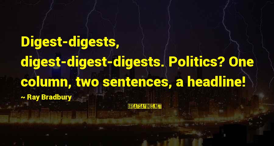 Mass Media And Politics Sayings By Ray Bradbury: Digest-digests, digest-digest-digests. Politics? One column, two sentences, a headline!