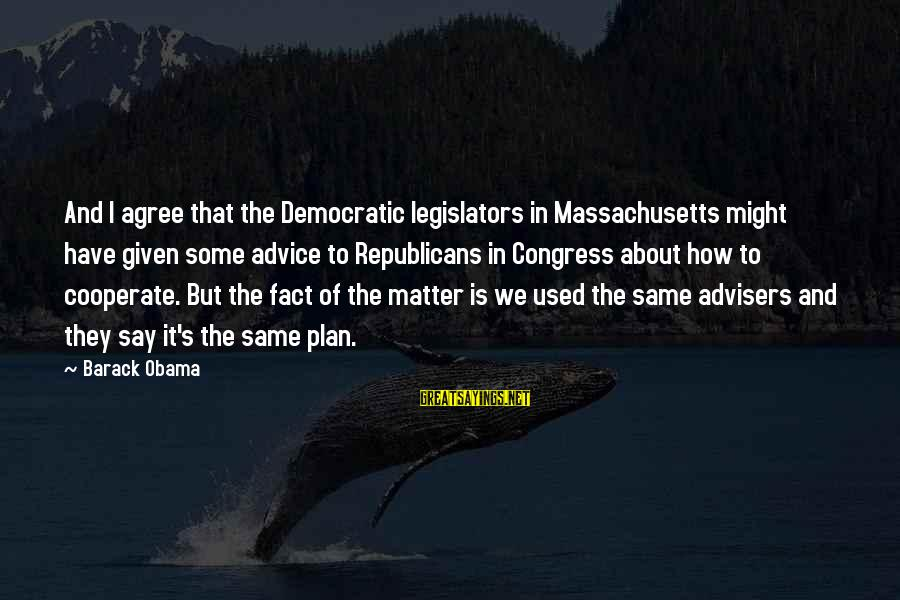 Massachusetts Sayings By Barack Obama: And I agree that the Democratic legislators in Massachusetts might have given some advice to