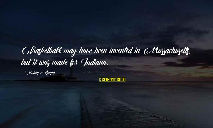 Massachusetts Sayings By Bobby Knight: Basketball may have been invented in Massachusetts, but it was made for Indiana.