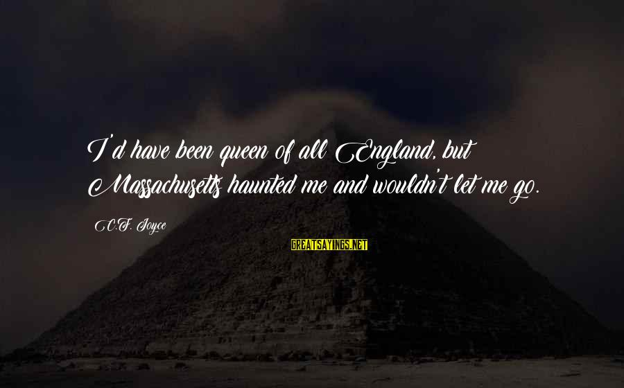 Massachusetts Sayings By C.F. Joyce: I'd have been queen of all England, but Massachusetts haunted me and wouldn't let me