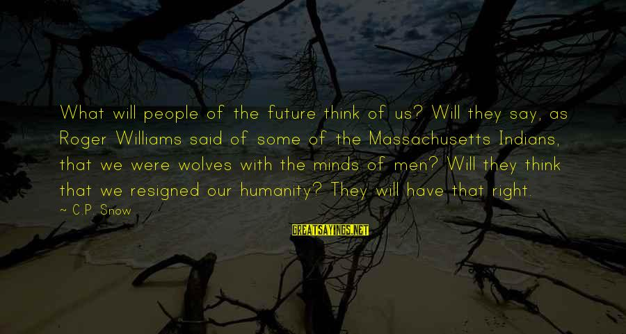 Massachusetts Sayings By C.P. Snow: What will people of the future think of us? Will they say, as Roger Williams