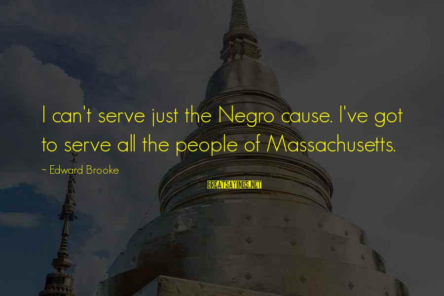 Massachusetts Sayings By Edward Brooke: I can't serve just the Negro cause. I've got to serve all the people of