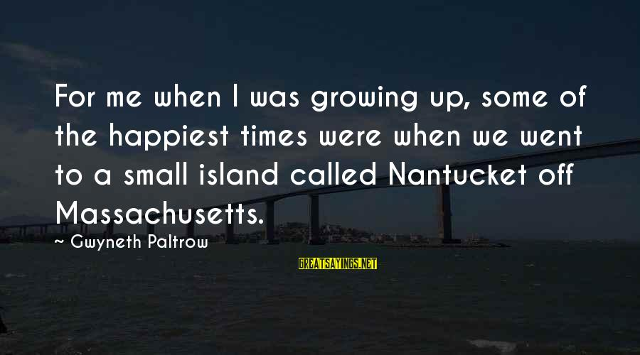Massachusetts Sayings By Gwyneth Paltrow: For me when I was growing up, some of the happiest times were when we