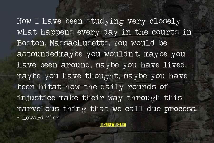 Massachusetts Sayings By Howard Zinn: Now I have been studying very closely what happens every day in the courts in