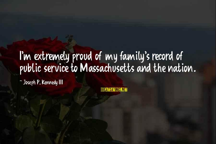 Massachusetts Sayings By Joseph P. Kennedy III: I'm extremely proud of my family's record of public service to Massachusetts and the nation.