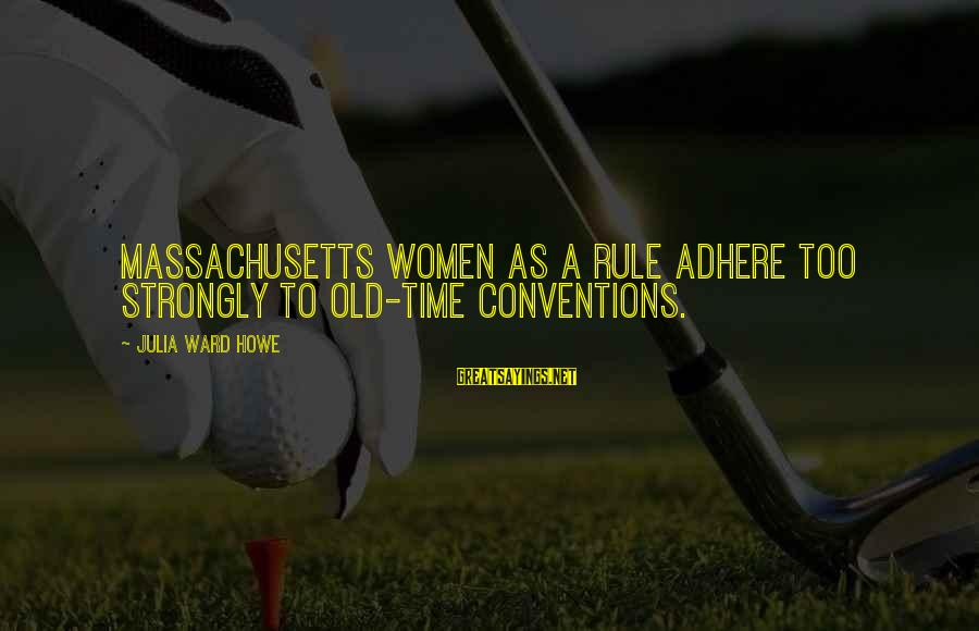 Massachusetts Sayings By Julia Ward Howe: Massachusetts women as a rule adhere too strongly to old-time conventions.
