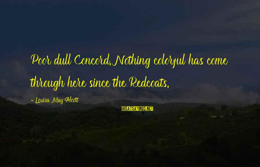 Massachusetts Sayings By Louisa May Alcott: Poor dull Concord. Nothing colorful has come through here since the Redcoats.