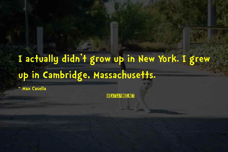 Massachusetts Sayings By Max Casella: I actually didn't grow up in New York. I grew up in Cambridge, Massachusetts.