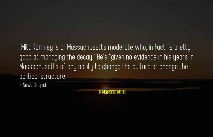 Massachusetts Sayings By Newt Gingrich: [Mitt Romney is a] Massachusetts moderate who, in fact, is pretty good at managing the