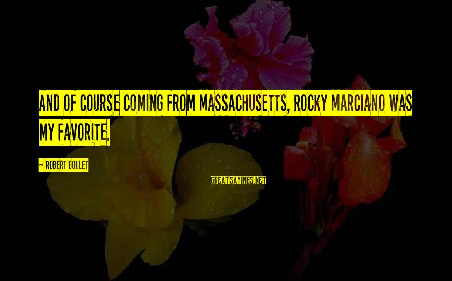 Massachusetts Sayings By Robert Goulet: And of course coming from Massachusetts, Rocky Marciano was my favorite.