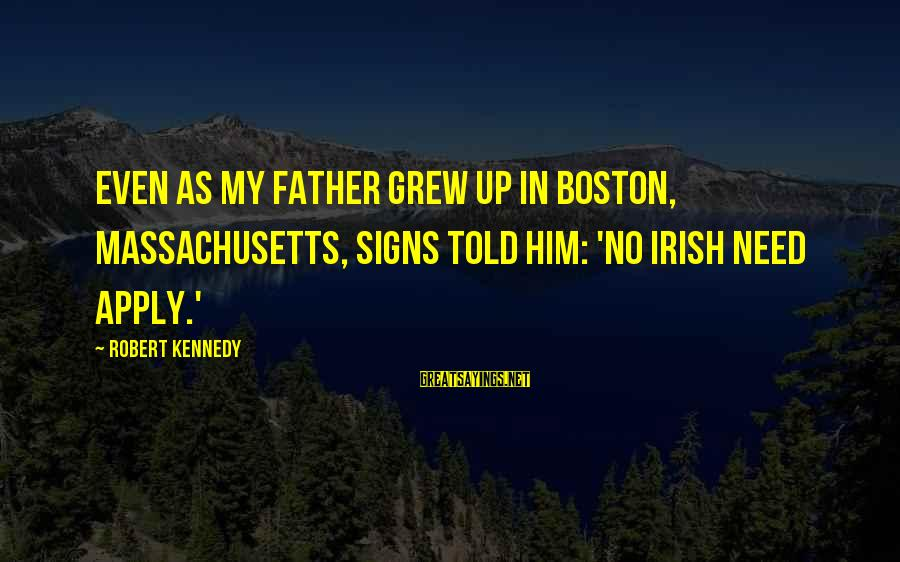 Massachusetts Sayings By Robert Kennedy: Even as my father grew up in Boston, Massachusetts, signs told him: 'No Irish Need