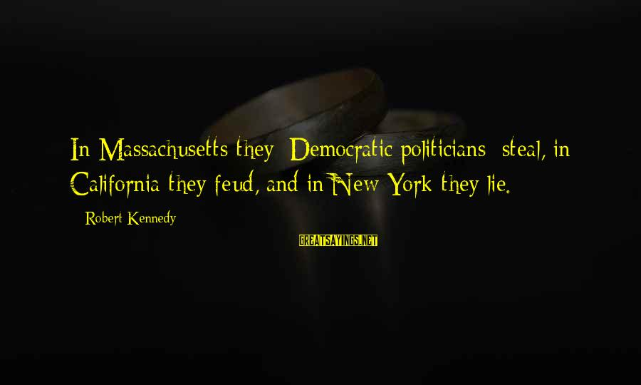 Massachusetts Sayings By Robert Kennedy: In Massachusetts they [Democratic politicians] steal, in California they feud, and in New York they