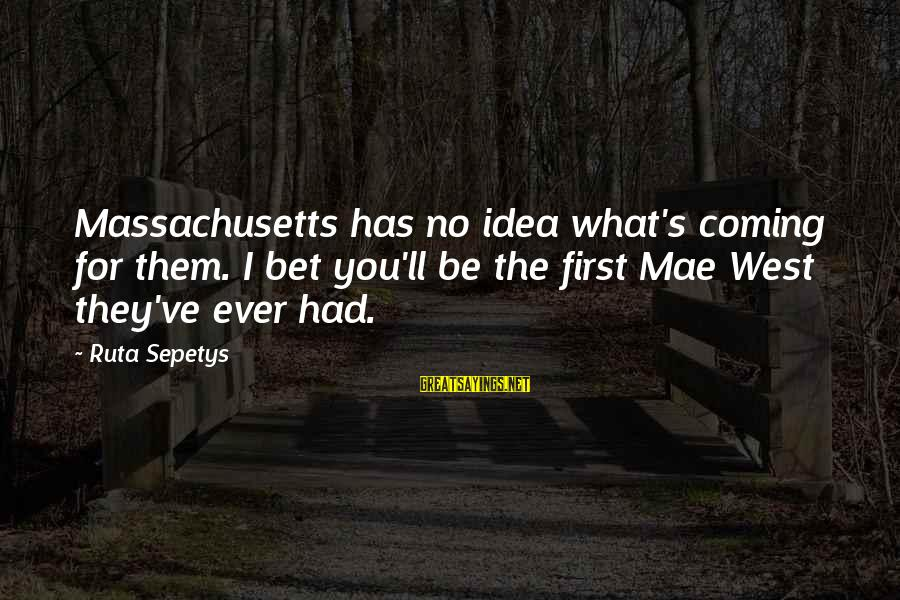 Massachusetts Sayings By Ruta Sepetys: Massachusetts has no idea what's coming for them. I bet you'll be the first Mae