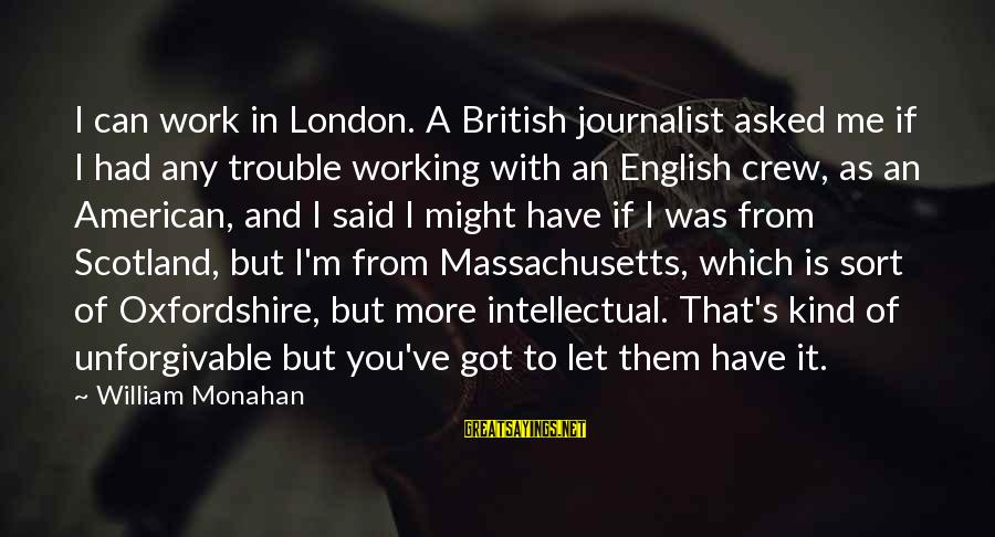 Massachusetts Sayings By William Monahan: I can work in London. A British journalist asked me if I had any trouble