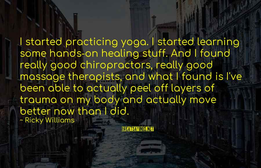 Massage Healing Sayings By Ricky Williams: I started practicing yoga. I started learning some hands-on healing stuff. And I found really