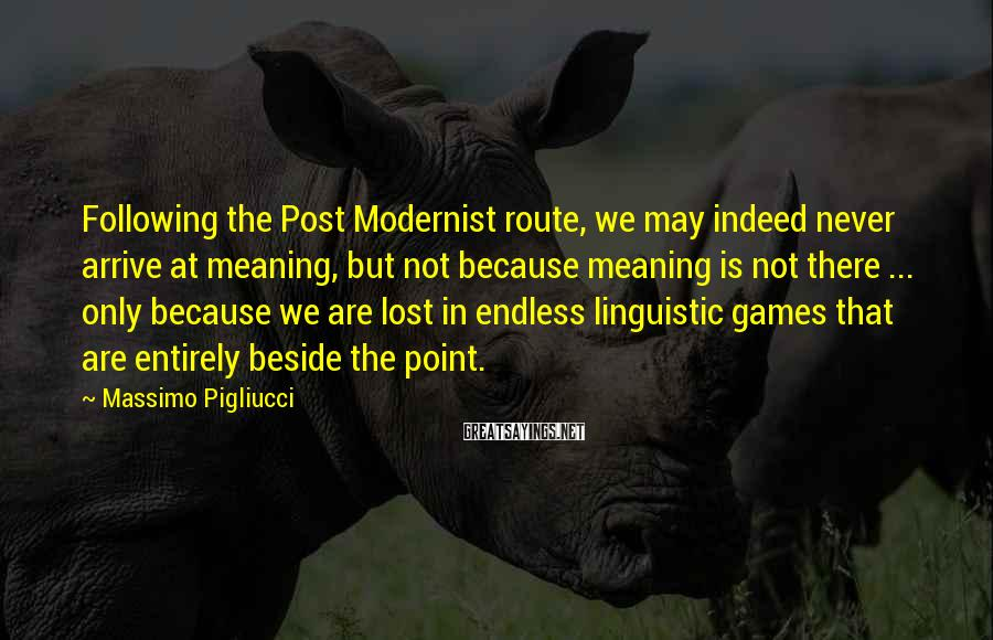 Massimo Pigliucci Sayings: Following the Post Modernist route, we may indeed never arrive at meaning, but not because