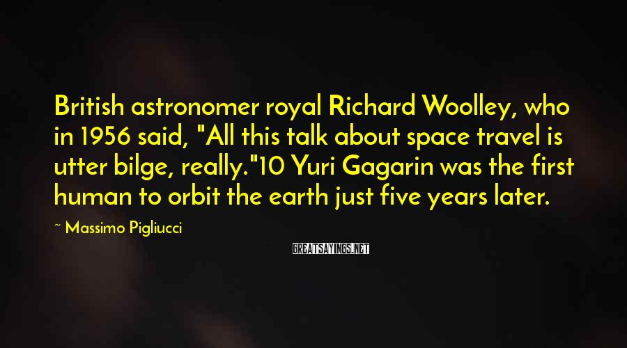 "Massimo Pigliucci Sayings: British astronomer royal Richard Woolley, who in 1956 said, ""All this talk about space travel"
