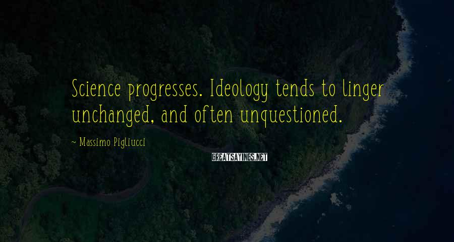 Massimo Pigliucci Sayings: Science progresses. Ideology tends to linger unchanged, and often unquestioned.