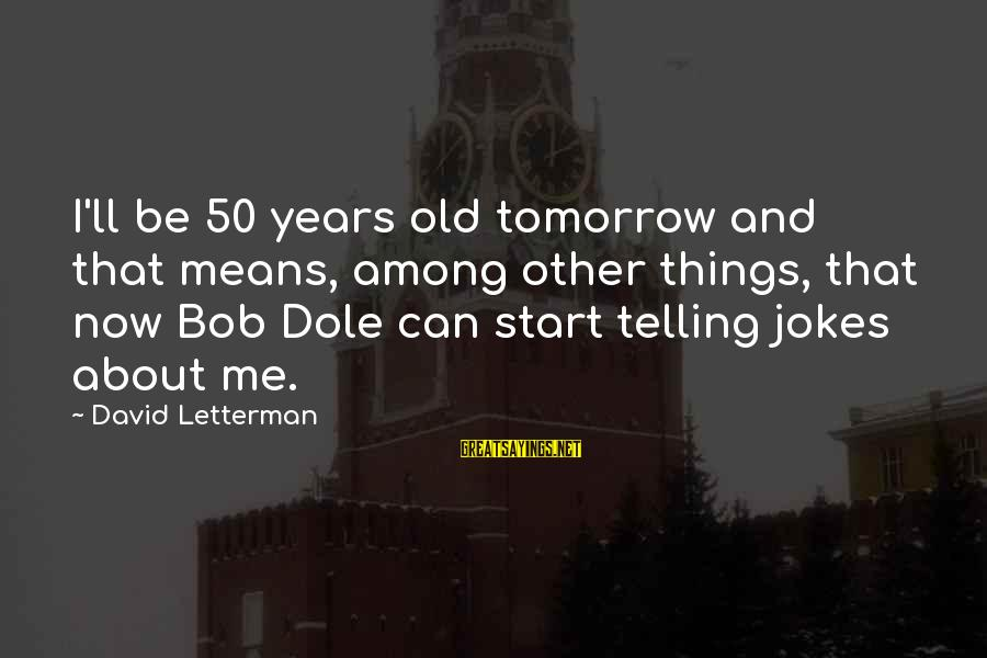 Mast Malang Sayings By David Letterman: I'll be 50 years old tomorrow and that means, among other things, that now Bob