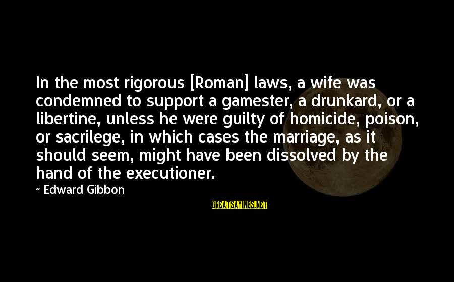 Mast Malang Sayings By Edward Gibbon: In the most rigorous [Roman] laws, a wife was condemned to support a gamester, a