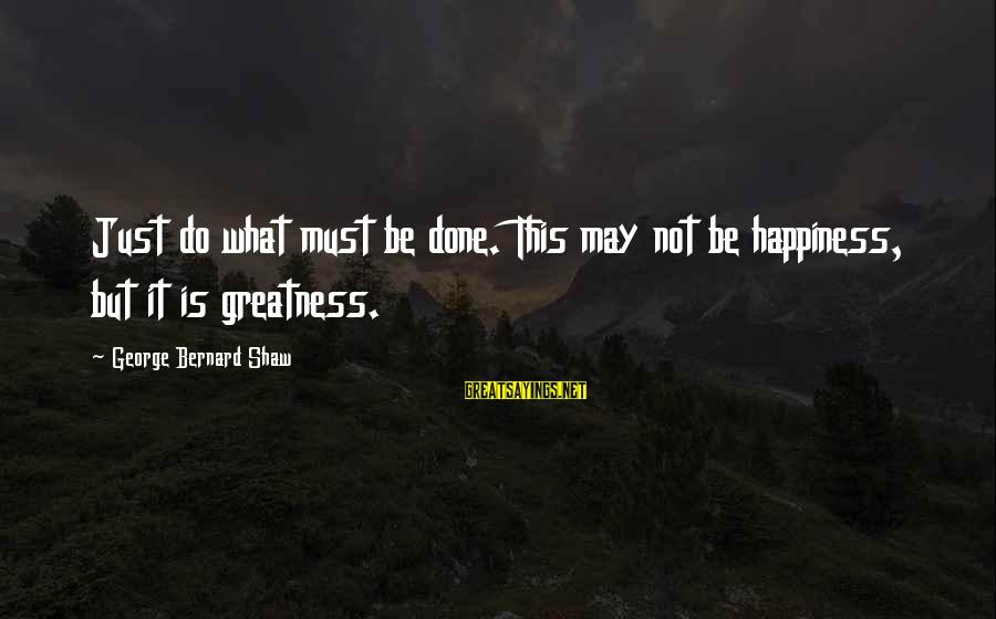 Mast Malang Sayings By George Bernard Shaw: Just do what must be done. This may not be happiness, but it is greatness.