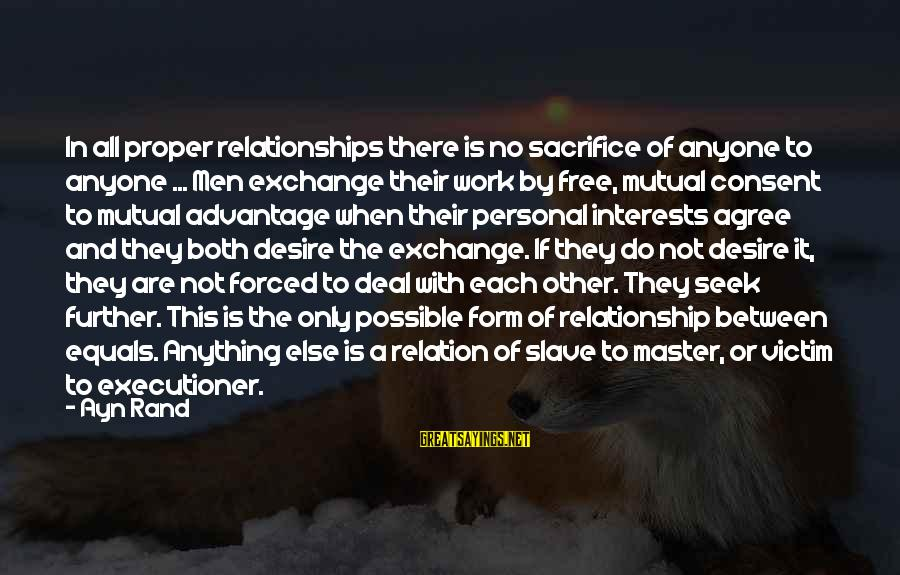 Master Slave Relationship Sayings By Ayn Rand: In all proper relationships there is no sacrifice of anyone to anyone ... Men exchange