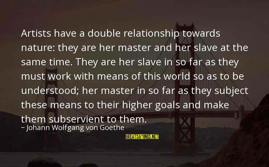 Master Slave Relationship Sayings By Johann Wolfgang Von Goethe: Artists have a double relationship towards nature: they are her master and her slave at