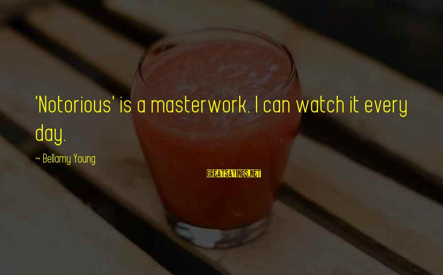 Masterwork Sayings By Bellamy Young: 'Notorious' is a masterwork. I can watch it every day.
