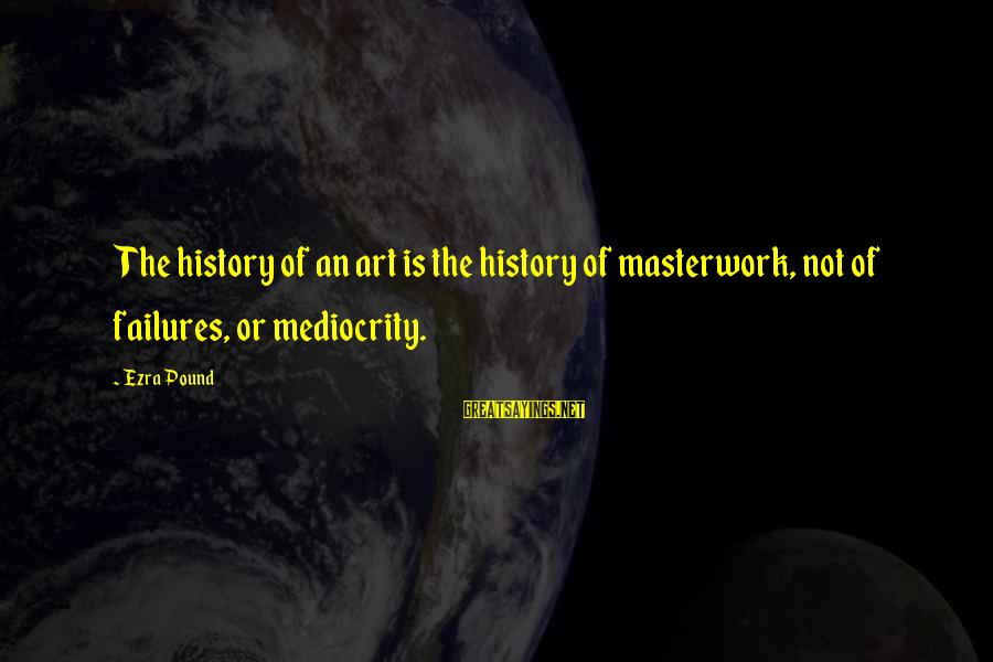 Masterwork Sayings By Ezra Pound: The history of an art is the history of masterwork, not of failures, or mediocrity.