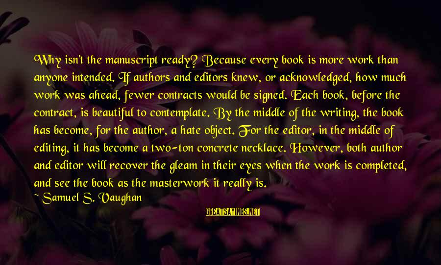 Masterwork Sayings By Samuel S. Vaughan: Why isn't the manuscript ready? Because every book is more work than anyone intended. If