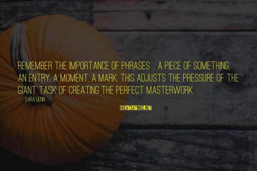 Masterwork Sayings By Sara Genn: Remember the importance of phrases ... a piece of something, an entry, a moment, a