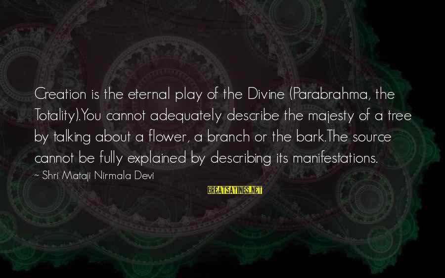 Mataji Sayings By Shri Mataji Nirmala Devi: Creation is the eternal play of the Divine (Parabrahma, the Totality).You cannot adequately describe the