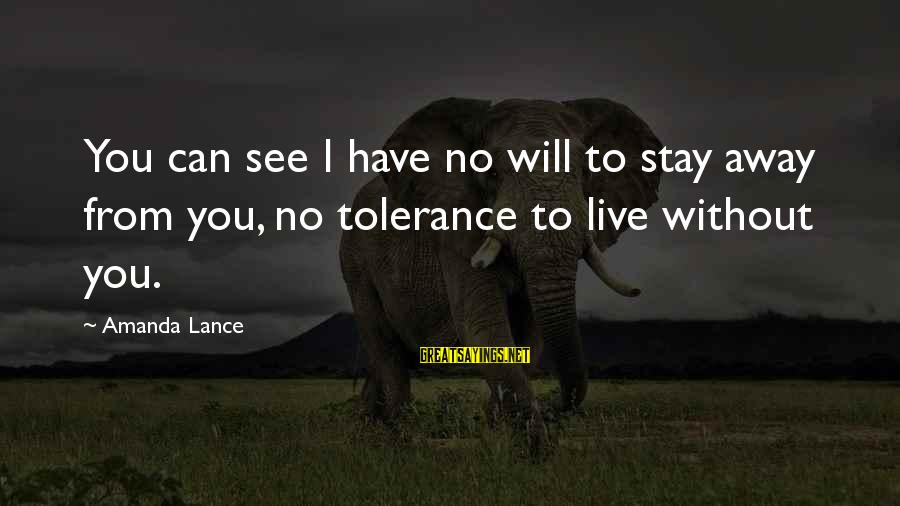 Material Love Sayings By Amanda Lance: You can see I have no will to stay away from you, no tolerance to