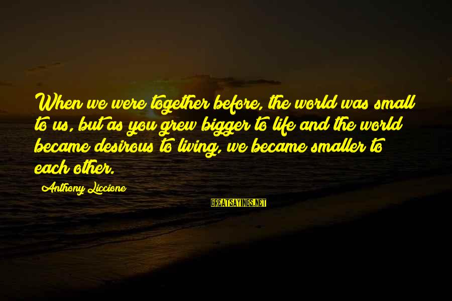 Material Love Sayings By Anthony Liccione: When we were together before, the world was small to us, but as you grew